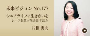 未来ビジョン No.177 シニアライフに生きがいを 〜シニア起業が生み出す活力〜 片桐実央